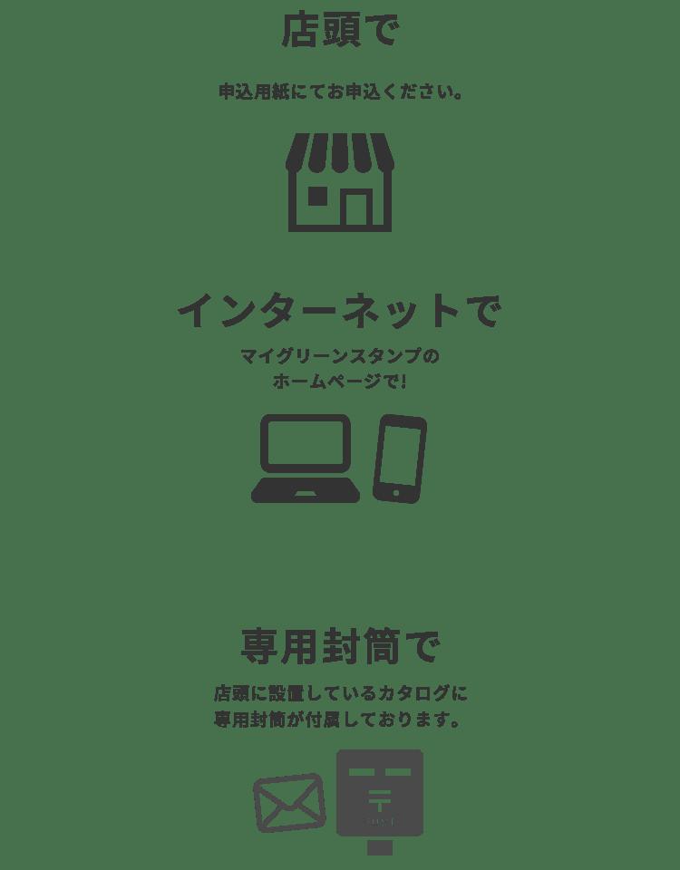 店頭で、申込用紙にてお申込みください。 インターネットで、マイグリーンスタンプのホームページで! 専用封筒で、店頭に設置しているカタログに専用封筒が付属しております。